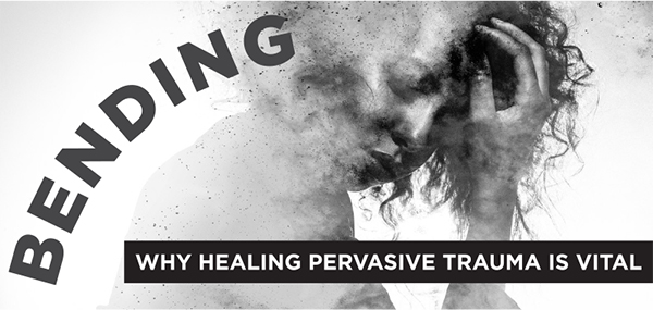 Bending - Why Healing Pervasive Trauma is Vital